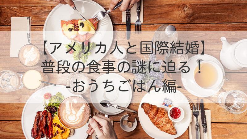 【アメリカ人と国際結婚】 普段の食事の謎に迫る! おうちごはん編