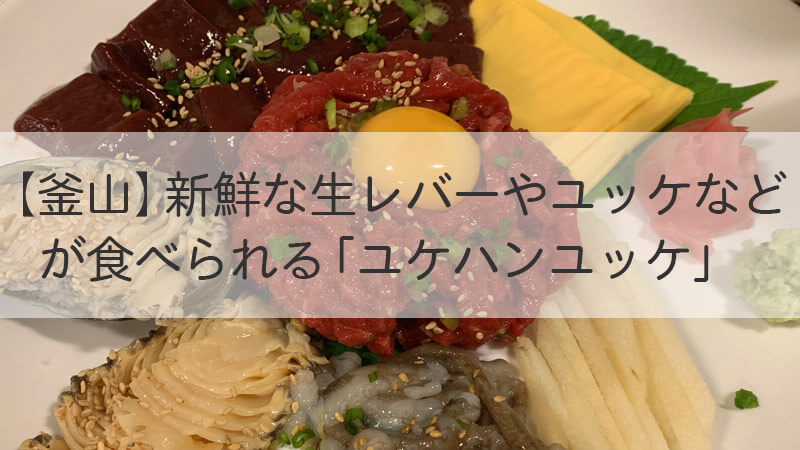 【釜山】新鮮な生レバーやユッケなど が食べられる「ユケハンユッケ」