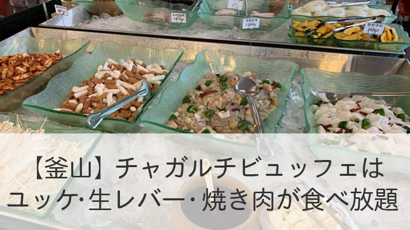 【釜山】チャガルチビュッフェはユッケ・生レバー・焼き肉が食べ放題!